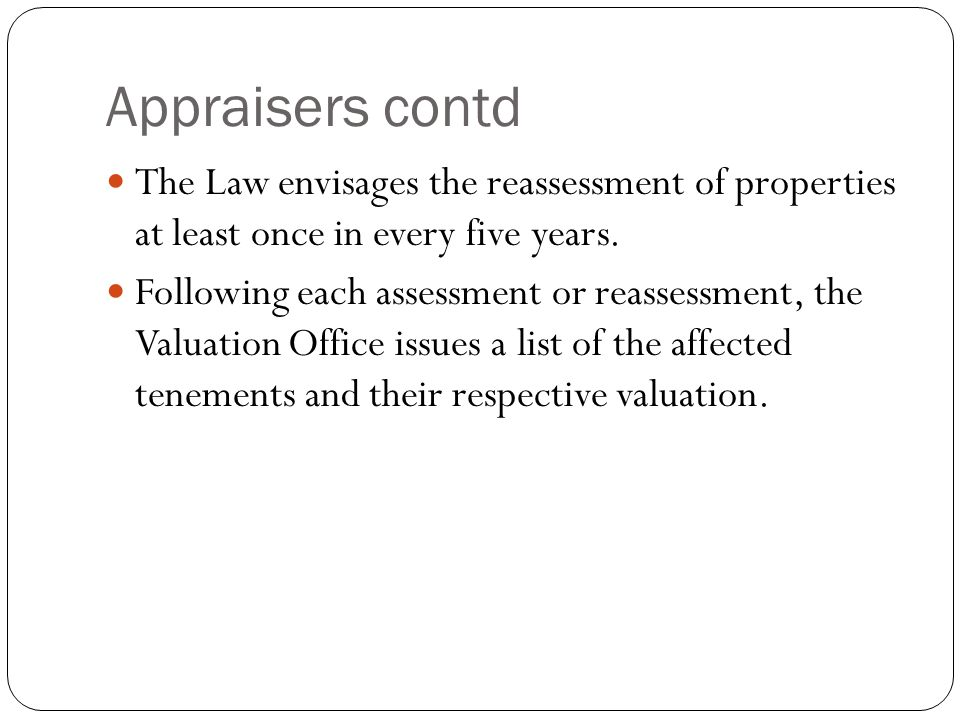 Appraisers contd The Law envisages the reassessment of properties at least once in every five years.