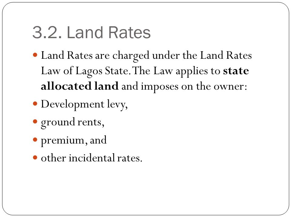 3.2. Land Rates Land Rates are charged under the Land Rates Law of Lagos State. The Law applies to state allocated land and imposes on the owner: