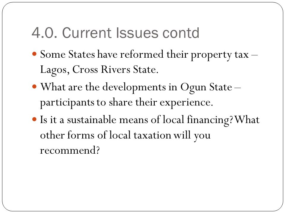 4.0. Current Issues contd Some States have reformed their property tax – Lagos, Cross Rivers State.