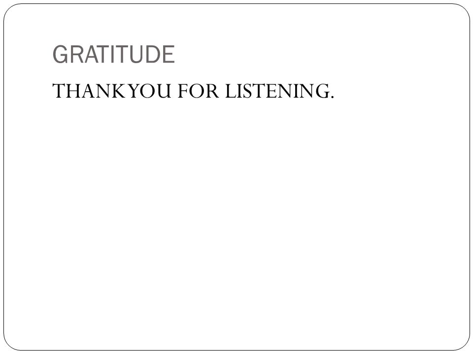 GRATITUDE THANK YOU FOR LISTENING.