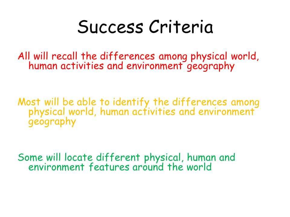 Success Criteria All will recall the differences among physical world, human activities and environment geography.