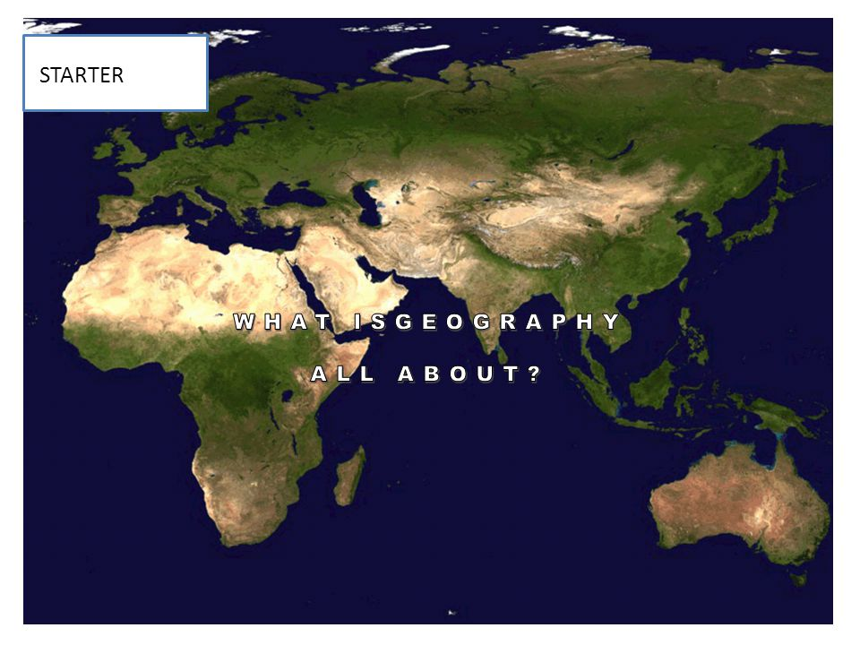 STARTER STARTER WHAT ISGEOGRAPHY ALL ABOUT