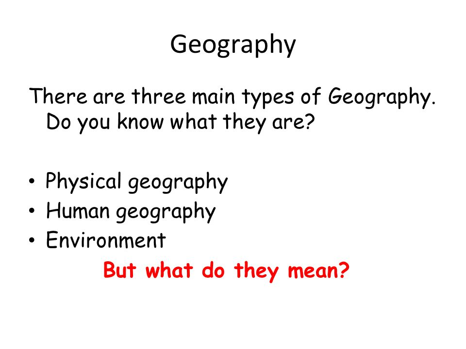 Geography There are three main types of Geography. Do you know what they are Physical geography. Human geography.