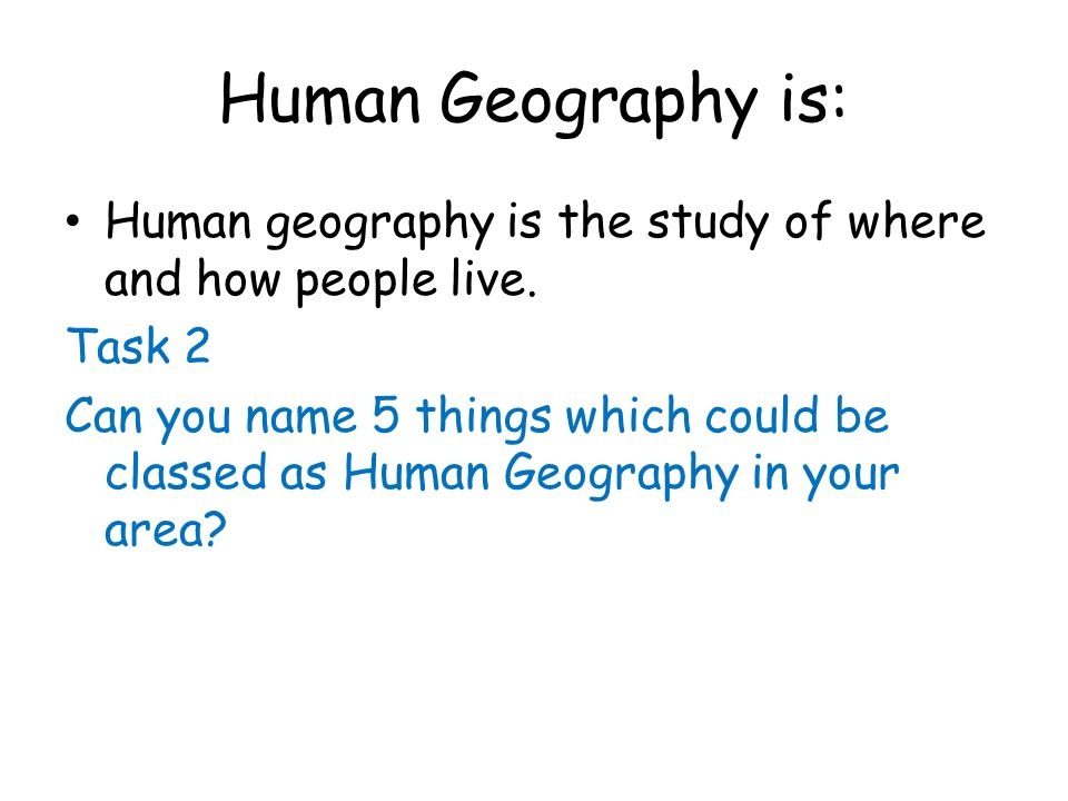 Human Geography is: Human geography is the study of where and how people live. Task 2.