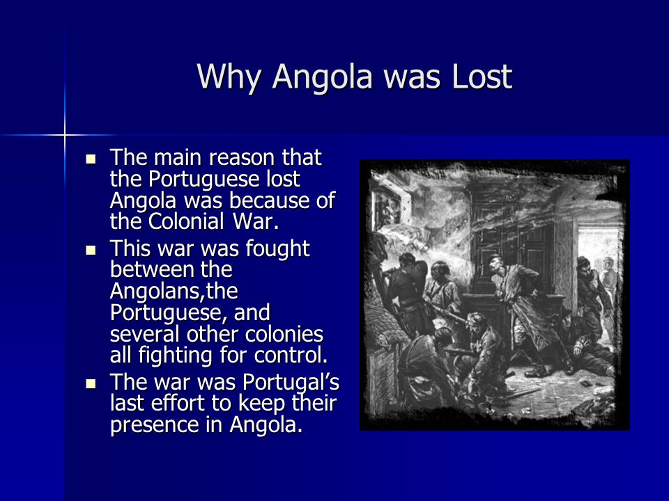 Why Angola was Lost The main reason that the Portuguese lost Angola was because of the Colonial War.