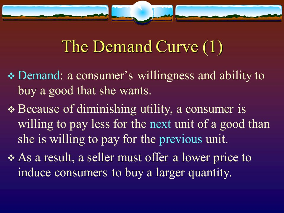 The Demand Curve (1) Demand: a consumer's willingness and ability to buy a good that she wants.