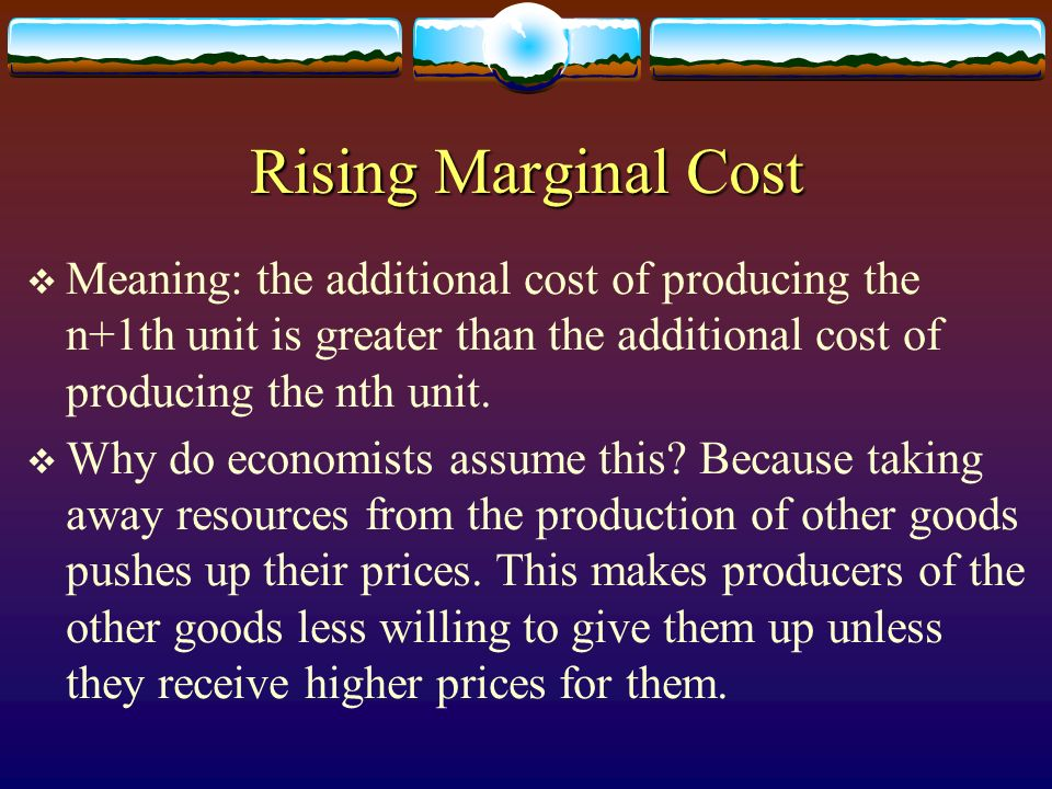 Rising Marginal Cost Meaning: the additional cost of producing the n+1th unit is greater than the additional cost of producing the nth unit.