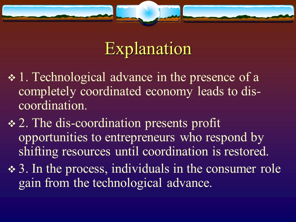Explanation 1. Technological advance in the presence of a completely coordinated economy leads to dis-coordination.