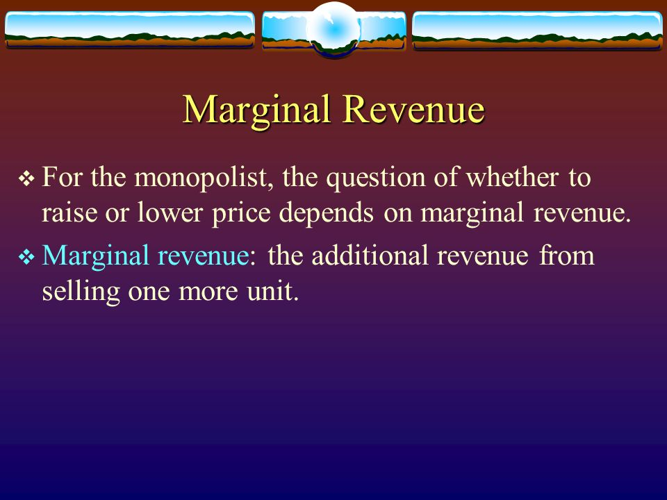 Marginal Revenue For the monopolist, the question of whether to raise or lower price depends on marginal revenue.