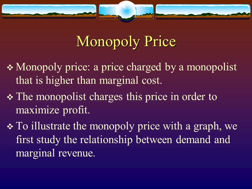 Monopoly Price Monopoly price: a price charged by a monopolist that is higher than marginal cost.