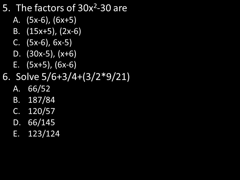 The factors of 30x2-30 are Solve 5/6+3/4+(3/2*9/21) (5x-6), (6x+5)