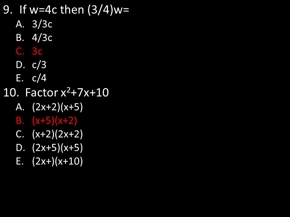 If w=4c then (3/4)w= Factor x2+7x+10 3/3c 4/3c 3c c/3 c/4 (2x+2)(x+5)