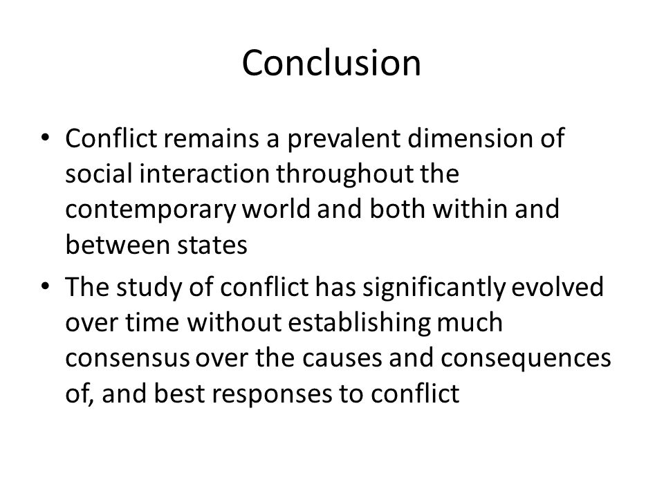 Conclusion Conflict remains a prevalent dimension of social interaction throughout the contemporary world and both within and between states.