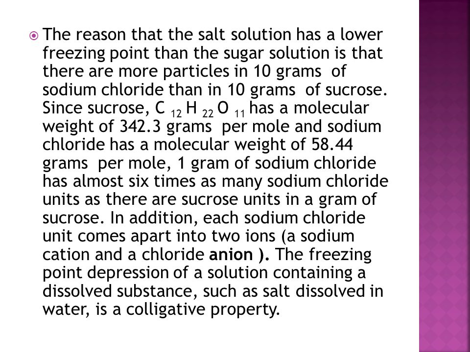 The reason that the salt solution has a lower freezing point than the sugar solution is that there are more particles in 10 grams of sodium chloride than in 10 grams of sucrose.
