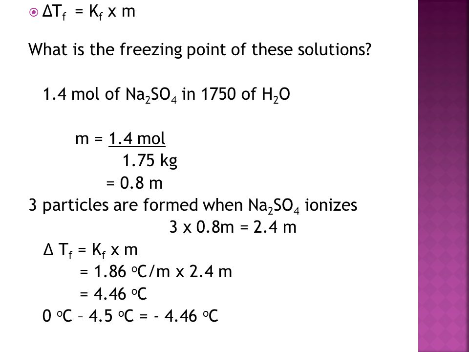 ΔTf = Kf x m What is the freezing point of these solutions 1.4 mol of Na2SO4 in 1750 of H2O. m = 1.4 mol.