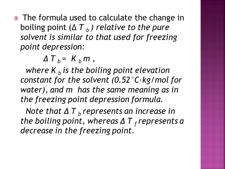 The formula used to calculate the change in boiling point (Δ T b ) relative to the pure solvent is similar to that used for freezing point depression: