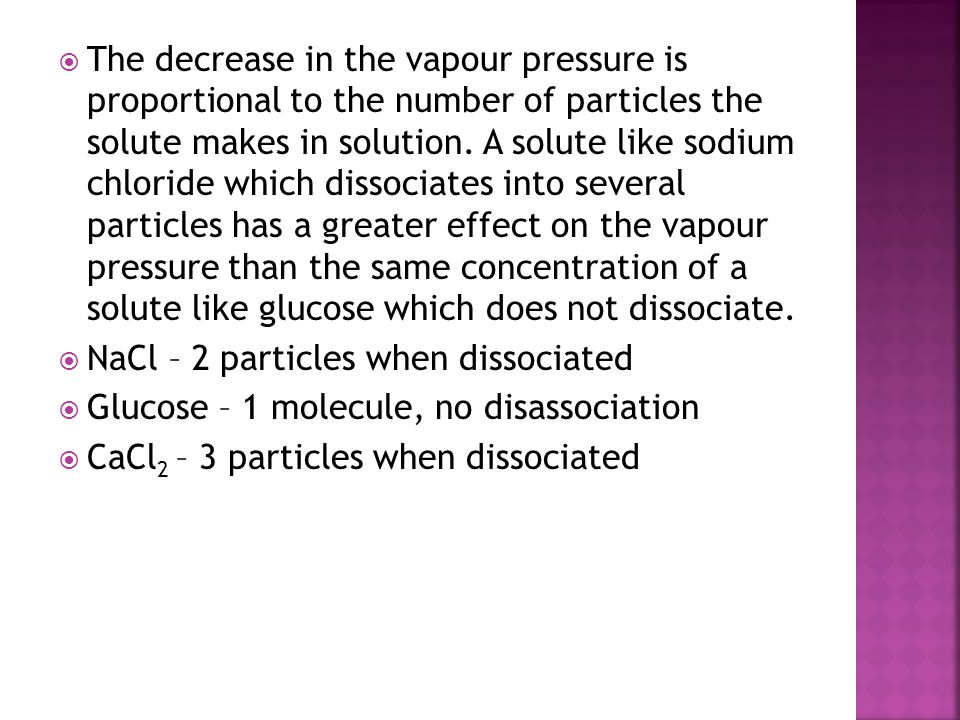 The decrease in the vapour pressure is proportional to the number of particles the solute makes in solution. A solute like sodium chloride which dissociates into several particles has a greater effect on the vapour pressure than the same concentration of a solute like glucose which does not dissociate.