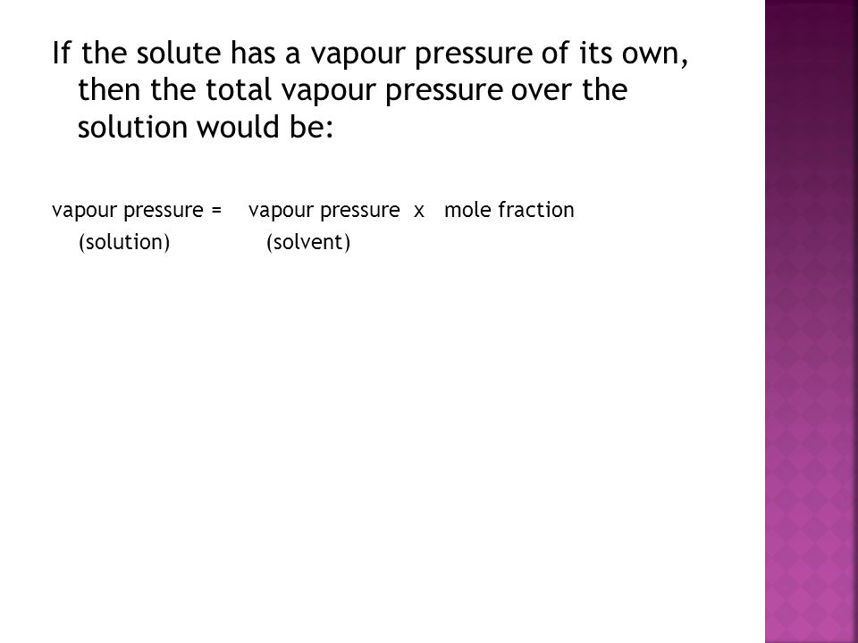 If the solute has a vapour pressure of its own, then the total vapour pressure over the solution would be: