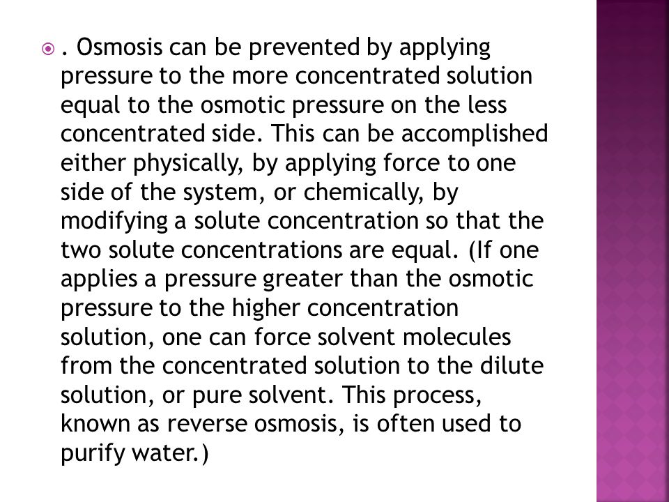 Osmosis can be prevented by applying pressure to the more concentrated solution equal to the osmotic pressure on the less concentrated side.