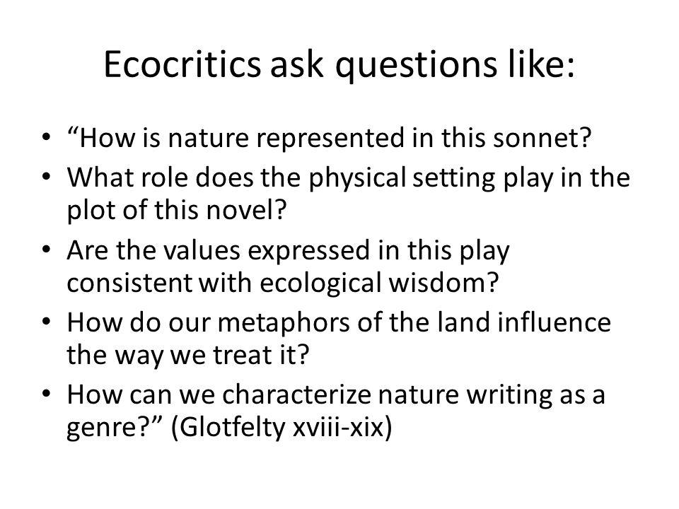 Ecocritics ask questions like: