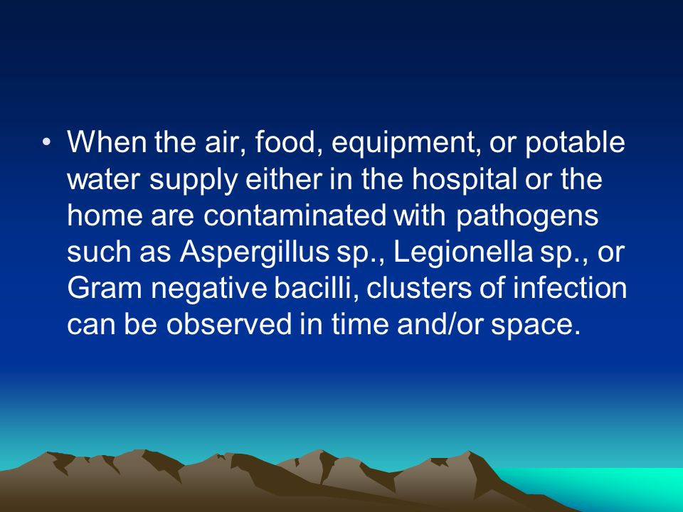 When the air, food, equipment, or potable water supply either in the hospital or the home are contaminated with pathogens such as Aspergillus sp., Legionella sp., or Gram negative bacilli, clusters of infection can be observed in time and/or space.