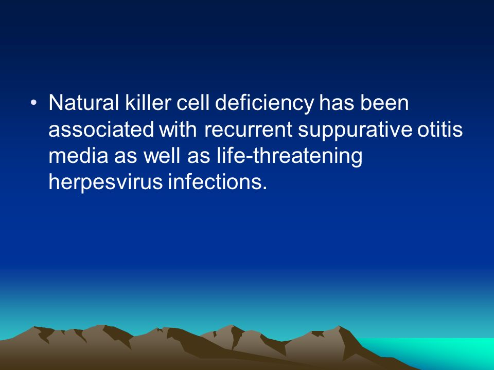 Natural killer cell deficiency has been associated with recurrent suppurative otitis media as well as life-threatening herpesvirus infections.