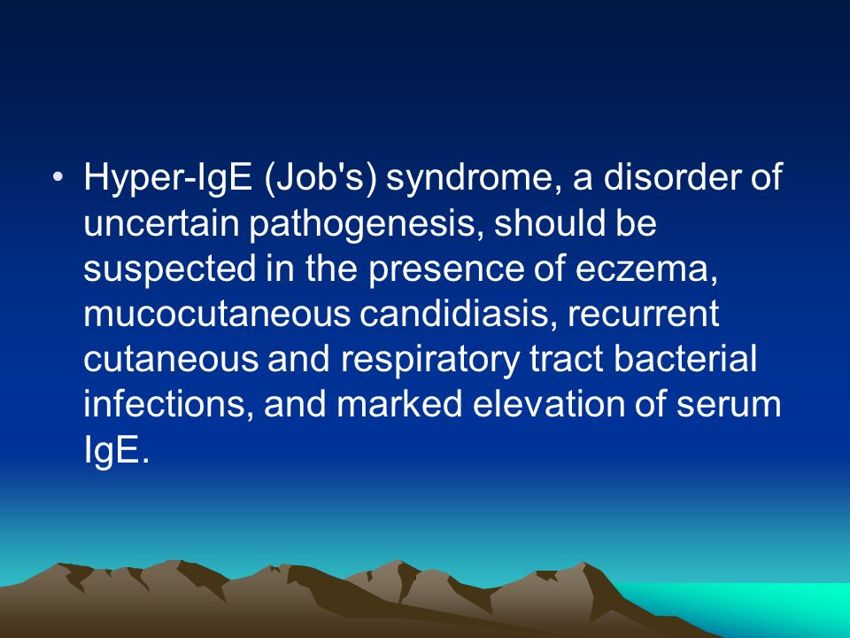 Hyper-IgE (Job s) syndrome, a disorder of uncertain pathogenesis, should be suspected in the presence of eczema, mucocutaneous candidiasis, recurrent cutaneous and respiratory tract bacterial infections, and marked elevation of serum IgE.