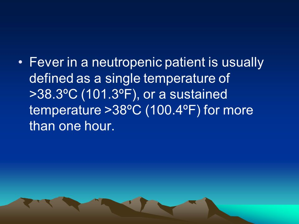 Fever in a neutropenic patient is usually defined as a single temperature of >38.3ºC (101.3ºF), or a sustained temperature >38ºC (100.4ºF) for more than one hour.