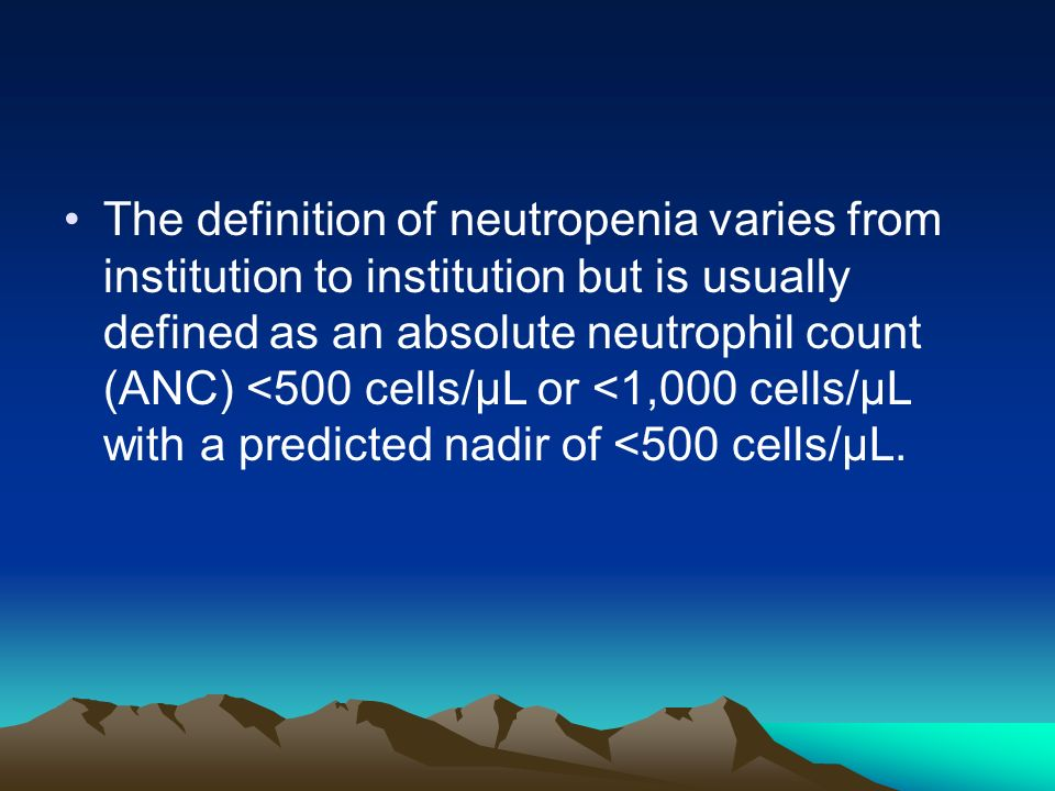 The definition of neutropenia varies from institution to institution but is usually defined as an absolute neutrophil count (ANC) <500 cells/µL or <1,000 cells/µL with a predicted nadir of <500 cells/µL.