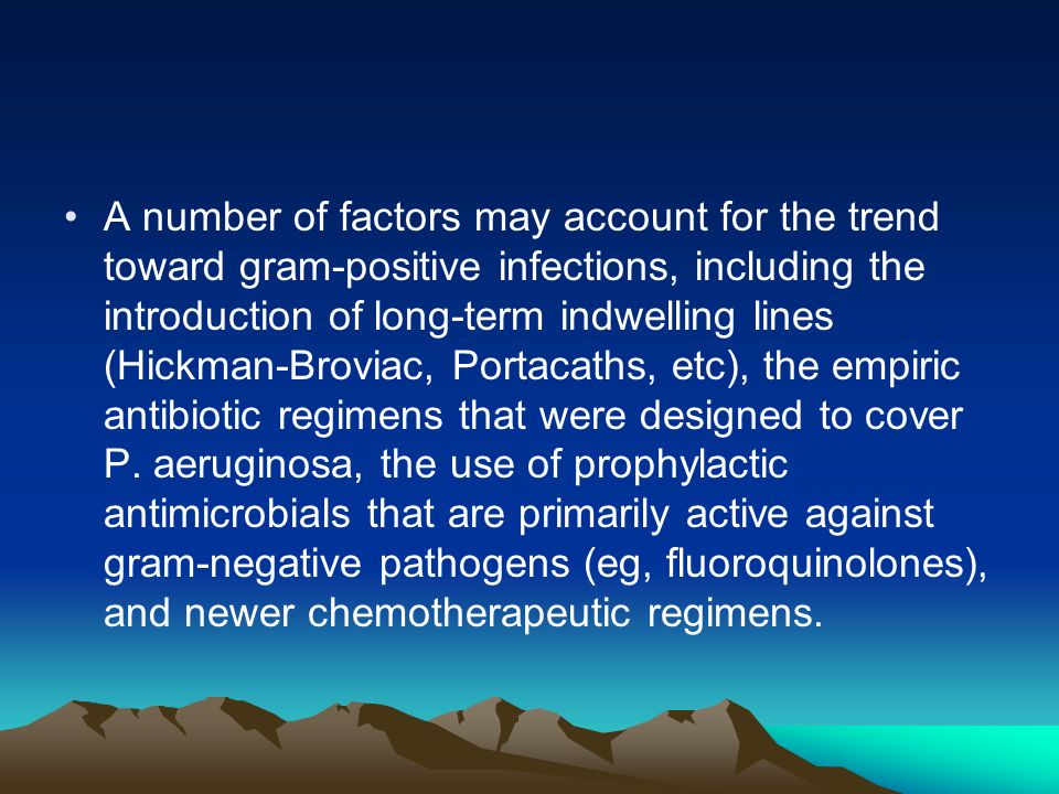 A number of factors may account for the trend toward gram-positive infections, including the introduction of long-term indwelling lines (Hickman-Broviac, Portacaths, etc), the empiric antibiotic regimens that were designed to cover P.