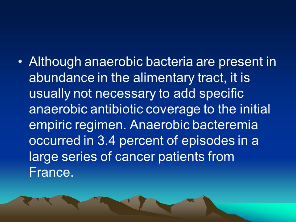 Although anaerobic bacteria are present in abundance in the alimentary tract, it is usually not necessary to add specific anaerobic antibiotic coverage to the initial empiric regimen.