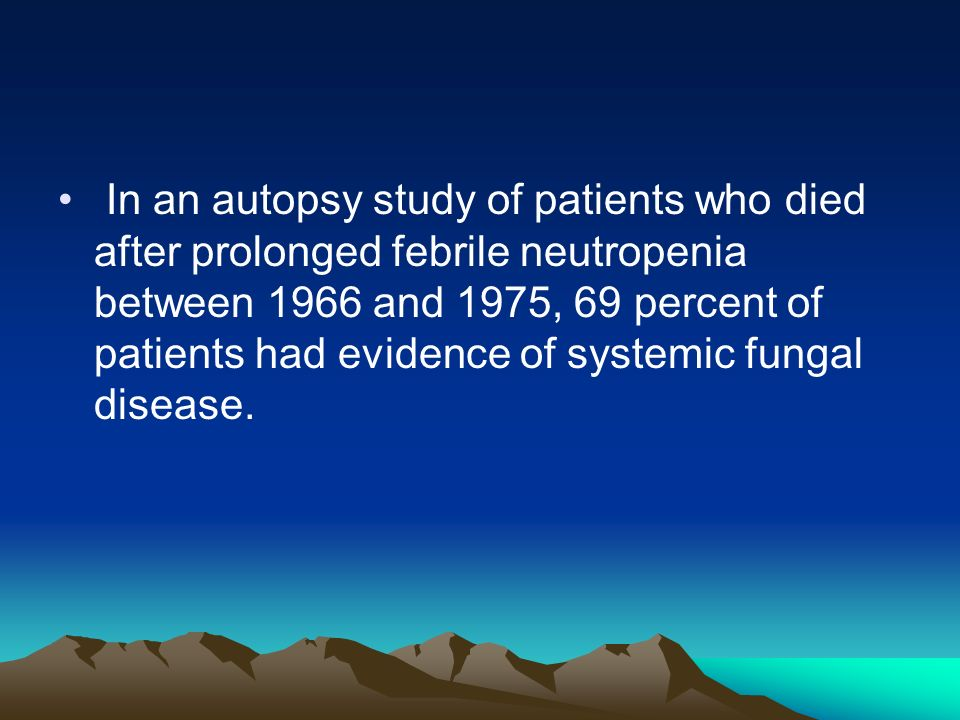 In an autopsy study of patients who died after prolonged febrile neutropenia between 1966 and 1975, 69 percent of patients had evidence of systemic fungal disease.