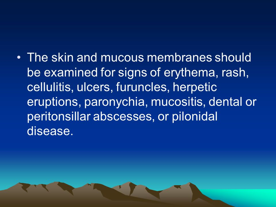 The skin and mucous membranes should be examined for signs of erythema, rash, cellulitis, ulcers, furuncles, herpetic eruptions, paronychia, mucositis, dental or peritonsillar abscesses, or pilonidal disease.