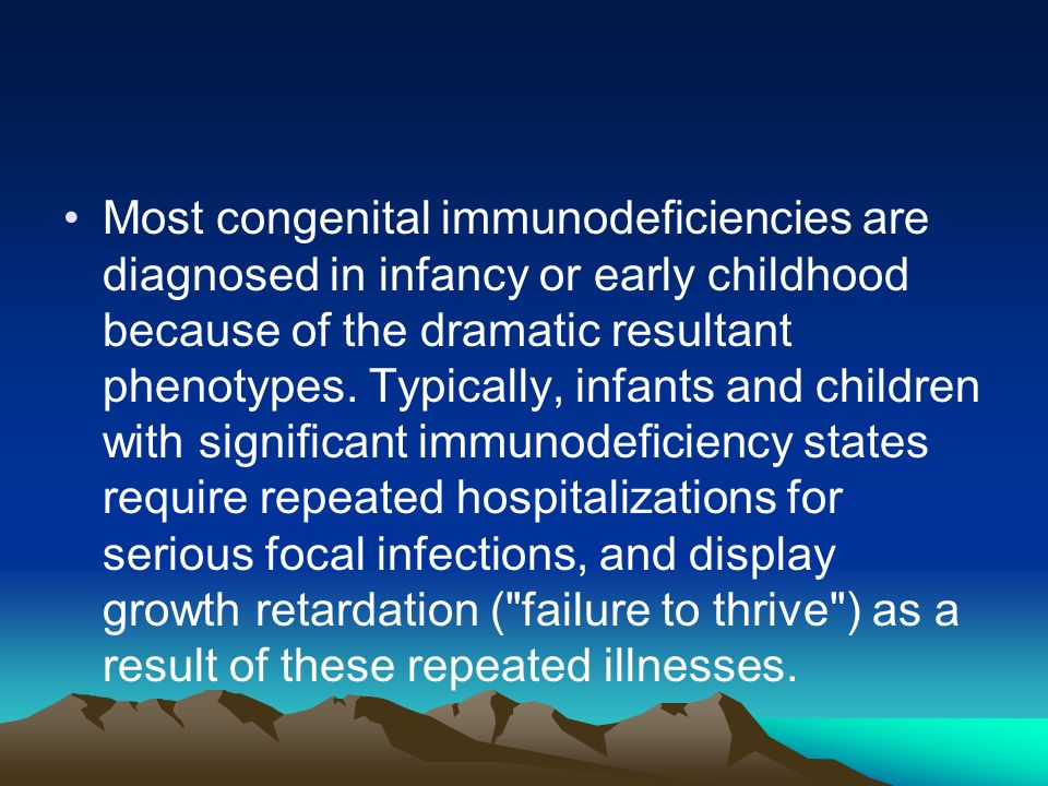 Most congenital immunodeficiencies are diagnosed in infancy or early childhood because of the dramatic resultant phenotypes.
