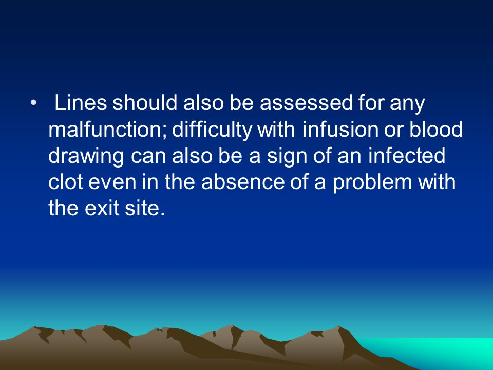 Lines should also be assessed for any malfunction; difficulty with infusion or blood drawing can also be a sign of an infected clot even in the absence of a problem with the exit site.