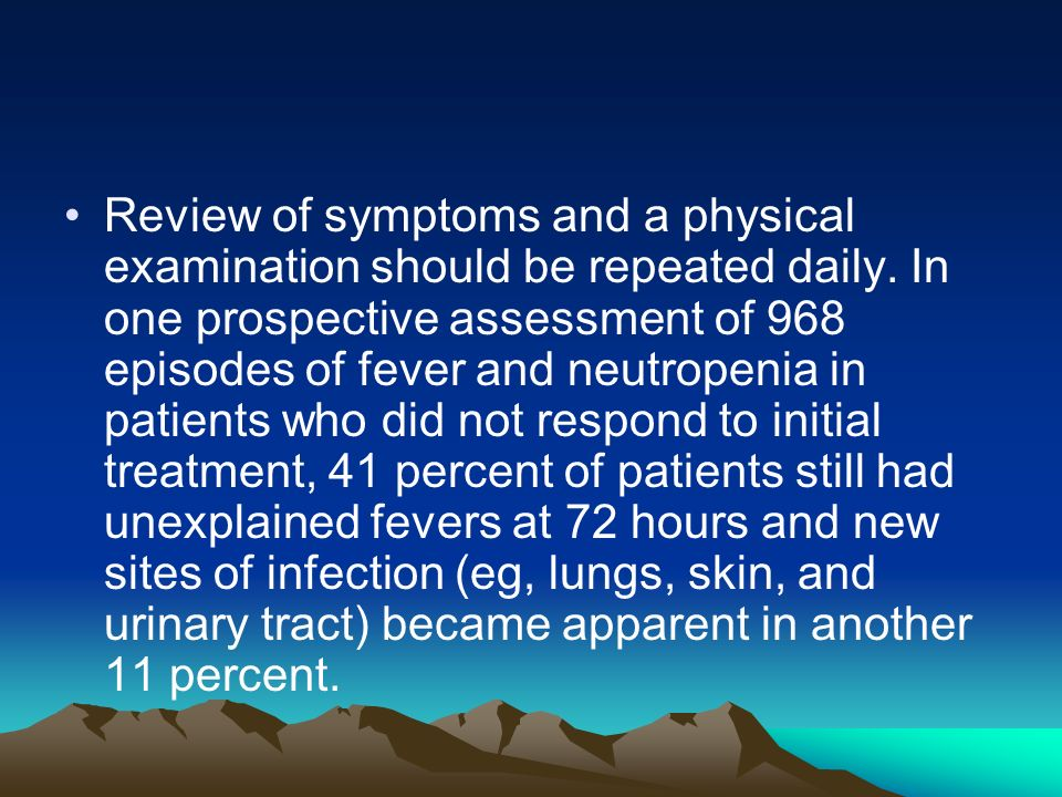 Review of symptoms and a physical examination should be repeated daily