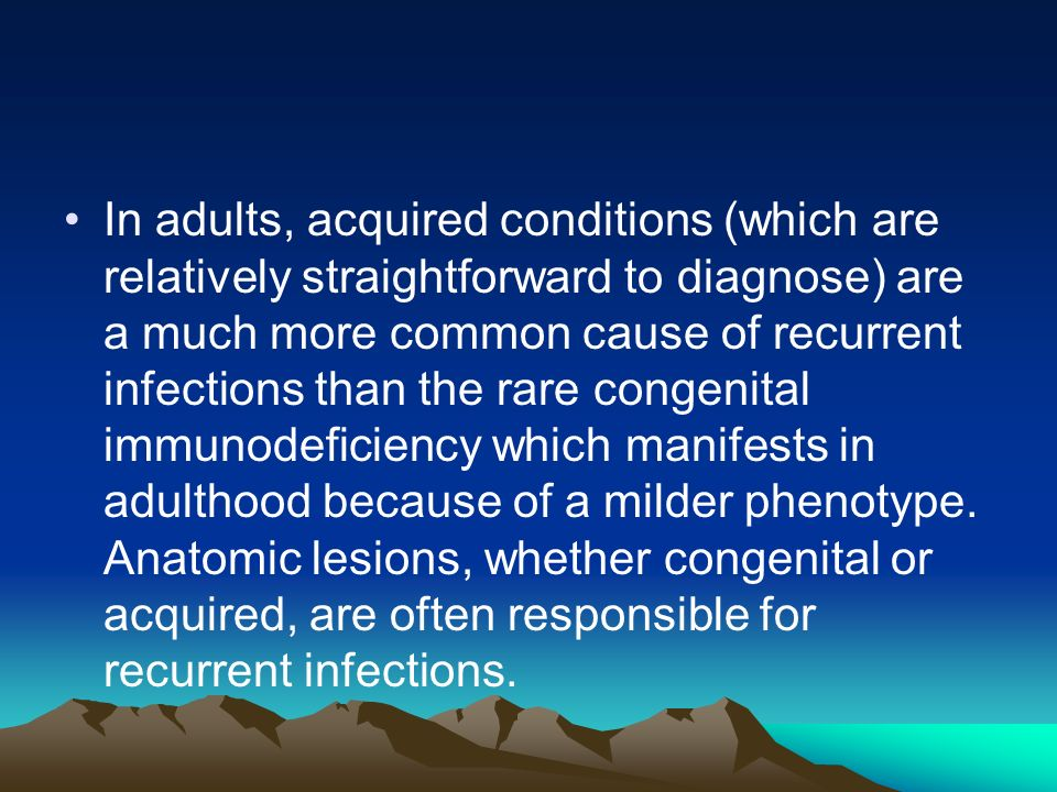 In adults, acquired conditions (which are relatively straightforward to diagnose) are a much more common cause of recurrent infections than the rare congenital immunodeficiency which manifests in adulthood because of a milder phenotype.