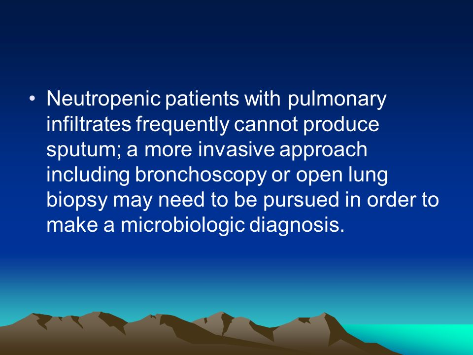 Neutropenic patients with pulmonary infiltrates frequently cannot produce sputum; a more invasive approach including bronchoscopy or open lung biopsy may need to be pursued in order to make a microbiologic diagnosis.