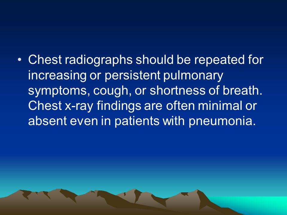 Chest radiographs should be repeated for increasing or persistent pulmonary symptoms, cough, or shortness of breath.