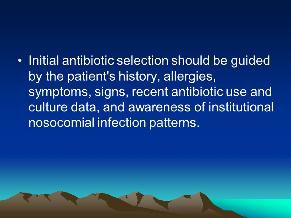 Initial antibiotic selection should be guided by the patient s history, allergies, symptoms, signs, recent antibiotic use and culture data, and awareness of institutional nosocomial infection patterns.