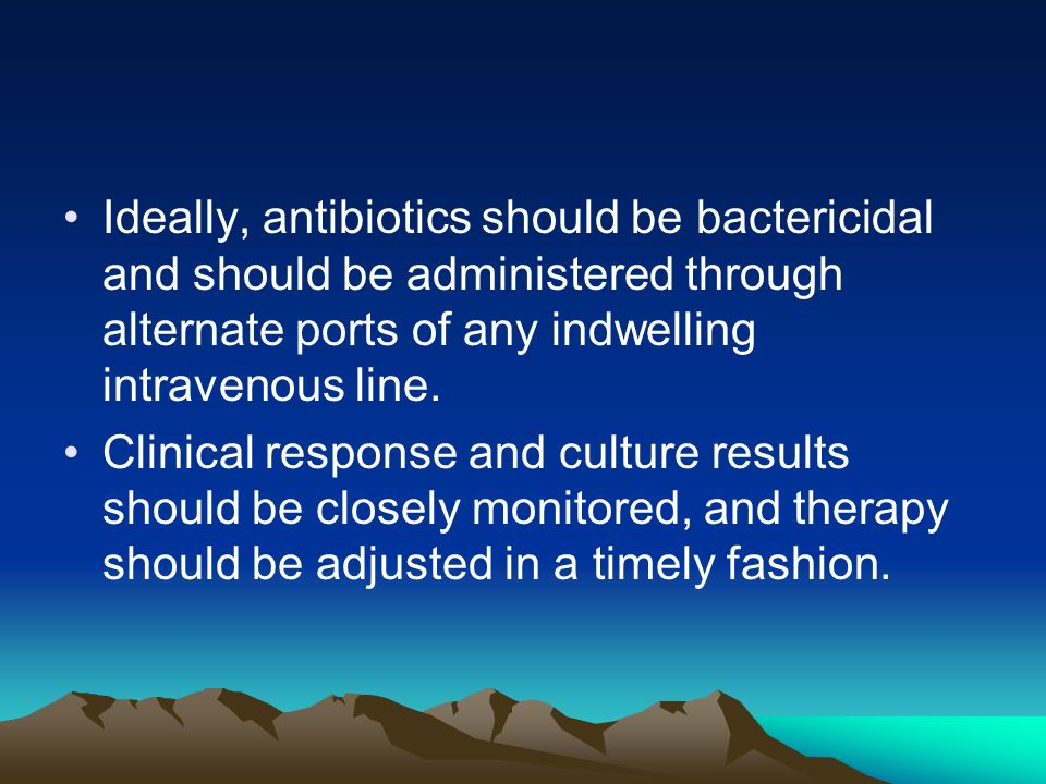Ideally, antibiotics should be bactericidal and should be administered through alternate ports of any indwelling intravenous line.