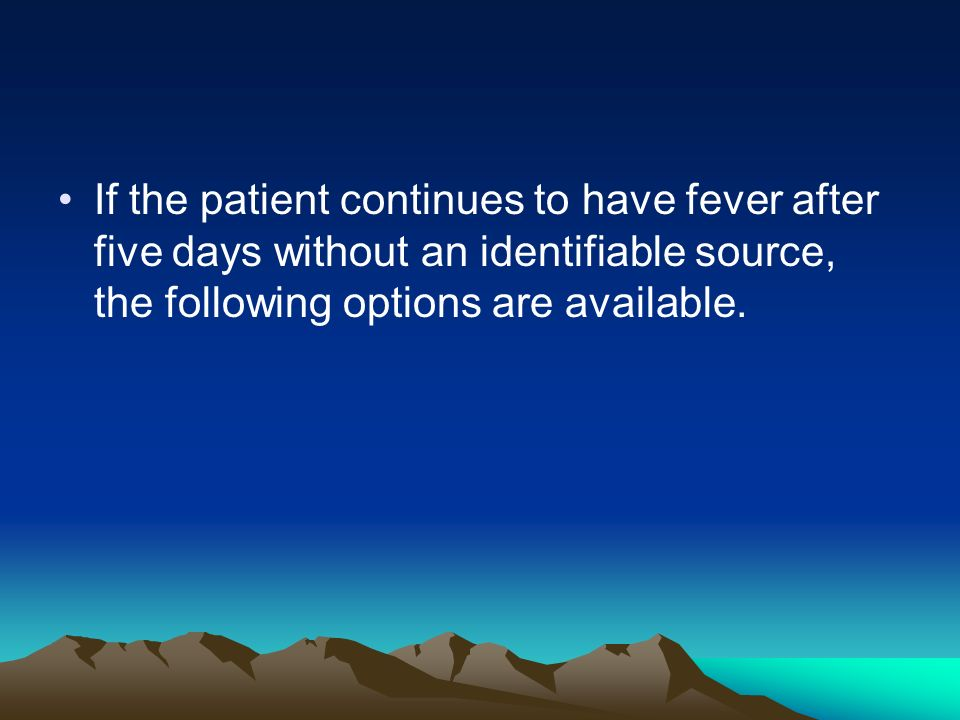 If the patient continues to have fever after five days without an identifiable source, the following options are available.