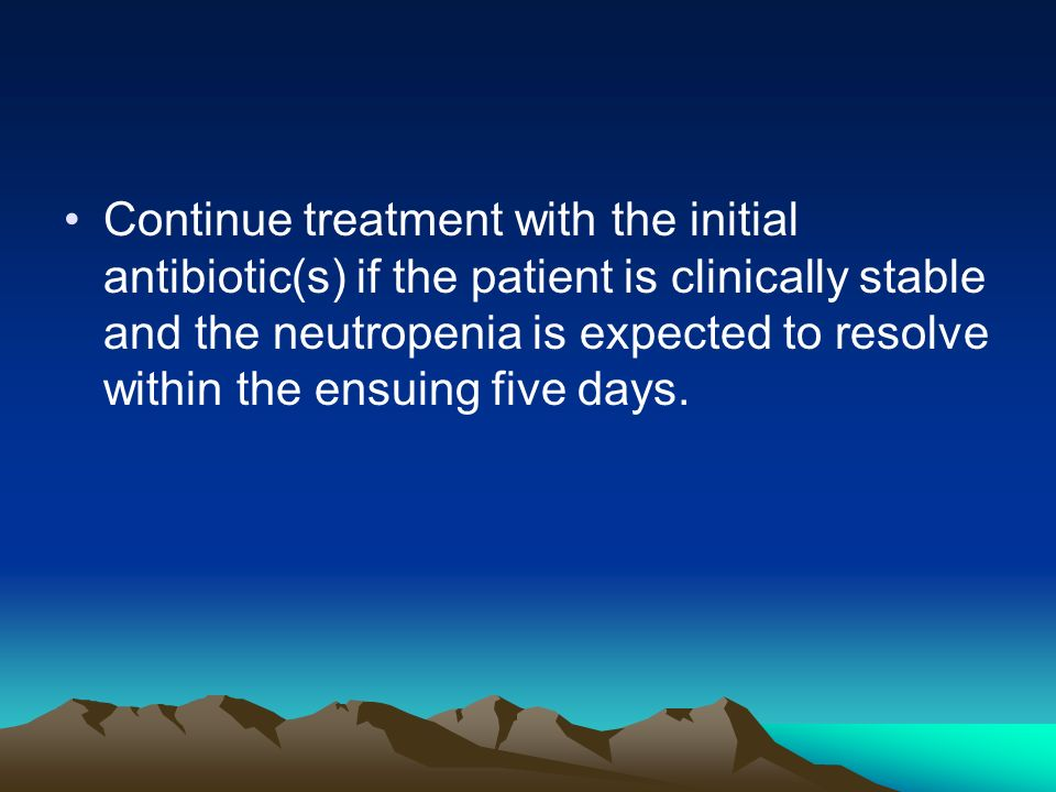Continue treatment with the initial antibiotic(s) if the patient is clinically stable and the neutropenia is expected to resolve within the ensuing five days.