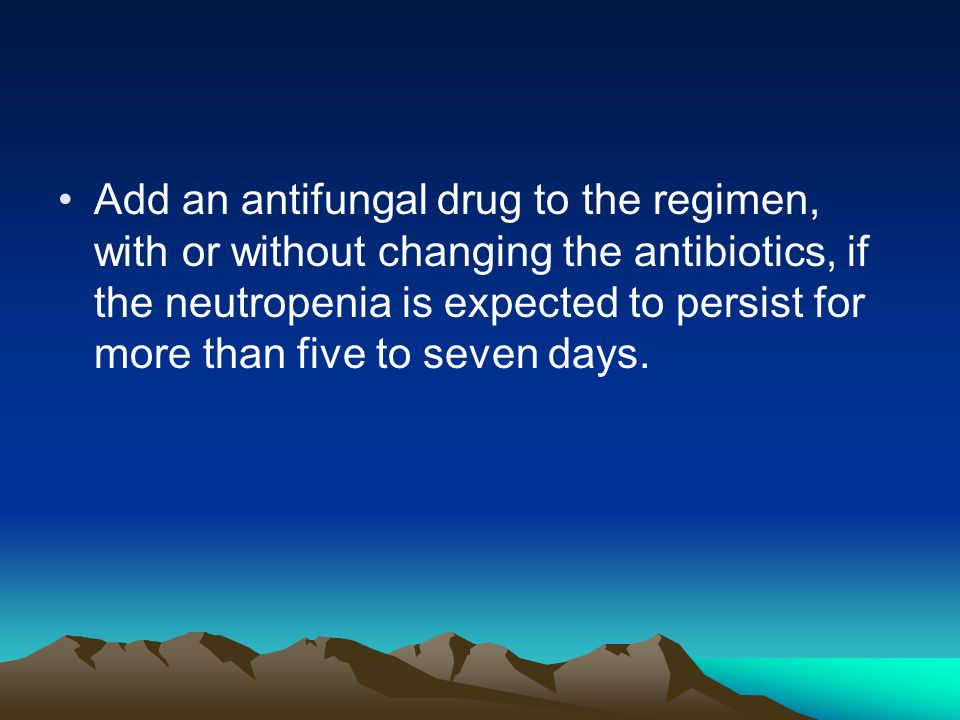 Add an antifungal drug to the regimen, with or without changing the antibiotics, if the neutropenia is expected to persist for more than five to seven days.