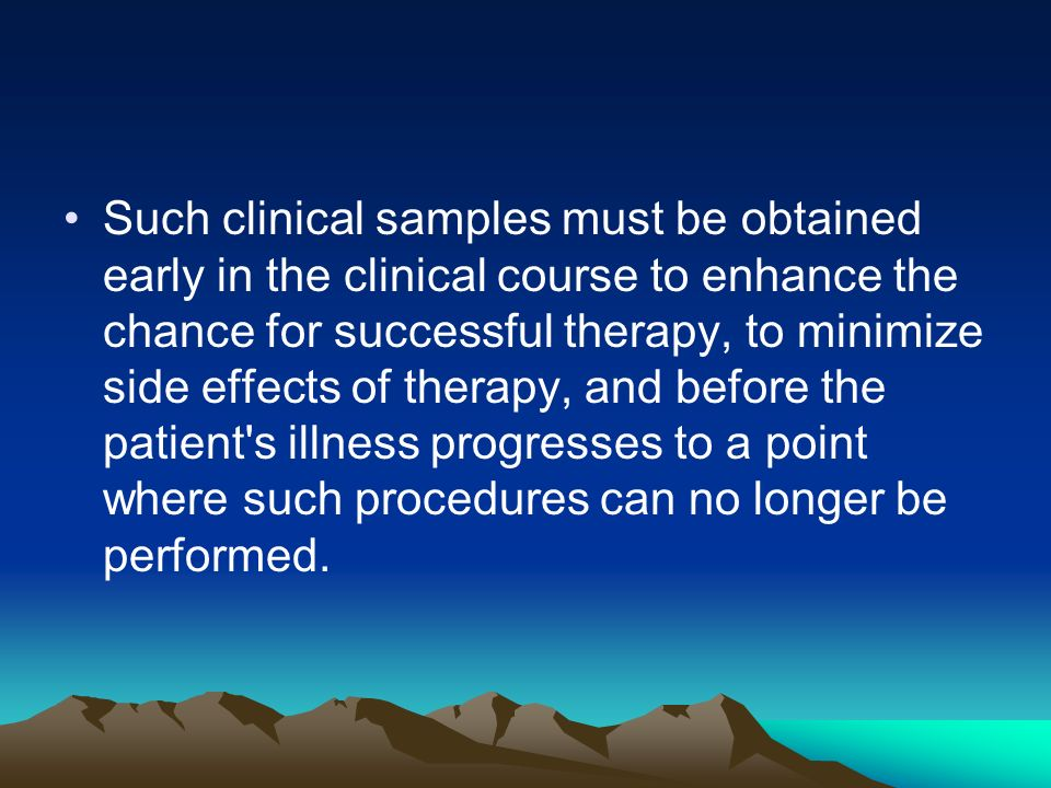 Such clinical samples must be obtained early in the clinical course to enhance the chance for successful therapy, to minimize side effects of therapy, and before the patient s illness progresses to a point where such procedures can no longer be performed.