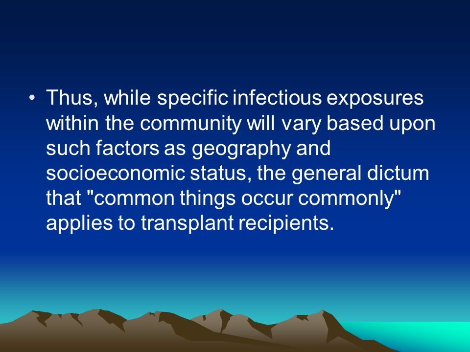 Thus, while specific infectious exposures within the community will vary based upon such factors as geography and socioeconomic status, the general dictum that common things occur commonly applies to transplant recipients.