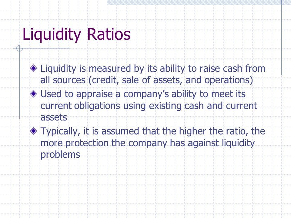 Liquidity Ratios Liquidity is measured by its ability to raise cash from all sources (credit, sale of assets, and operations)