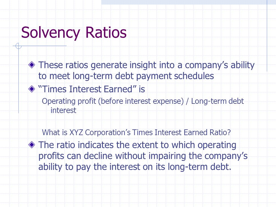 Solvency Ratios These ratios generate insight into a company's ability to meet long-term debt payment schedules.