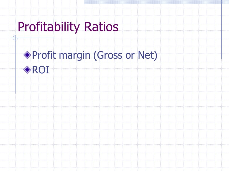 Profitability Ratios Profit margin (Gross or Net) ROI