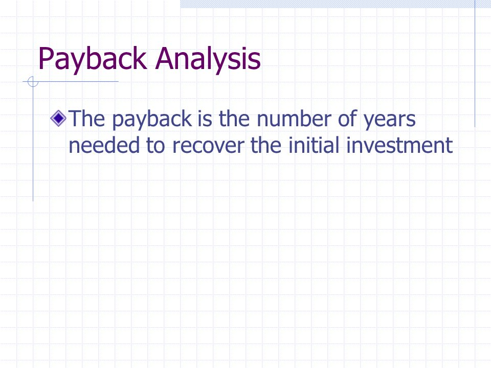 Payback Analysis The payback is the number of years needed to recover the initial investment